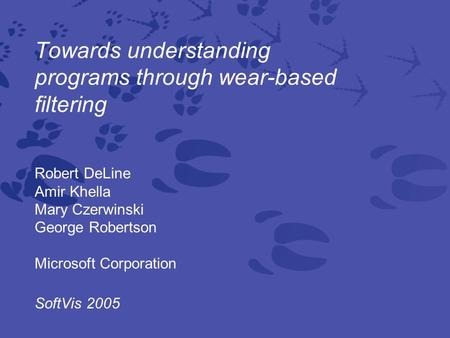 Towards understanding programs through wear-based filtering Robert DeLine Amir Khella Mary Czerwinski George Robertson Microsoft Corporation SoftVis 2005.