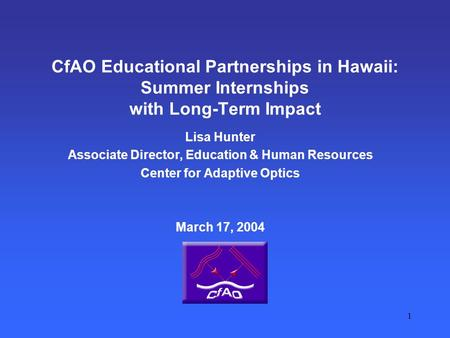 1 CfAO Educational Partnerships in Hawaii: Summer Internships with Long-Term Impact Lisa Hunter Associate Director, Education & Human Resources Center.
