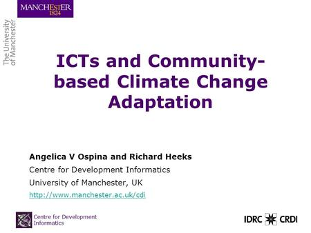 Centre for Development Informatics ICTs and Community- based Climate Change Adaptation Angelica V Ospina and Richard Heeks Centre for Development Informatics.