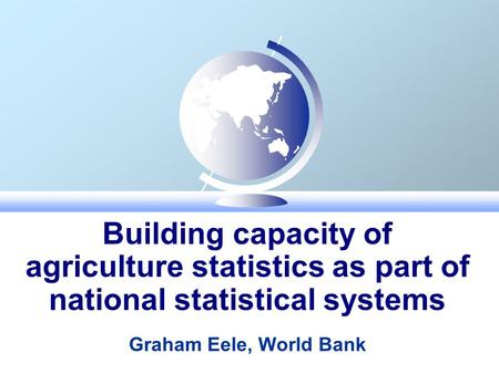Building capacity of agriculture statistics as part of national statistical systems Graham Eele, World Bank.