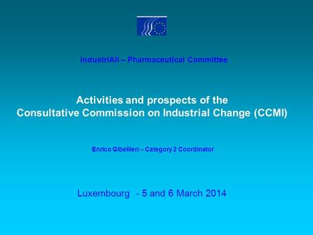Luxembourg - 5 and 6 March 2014 Activities and prospects of the Consultative Commission on Industrial Change (CCMI) industriAll – Pharmaceutical Committee.