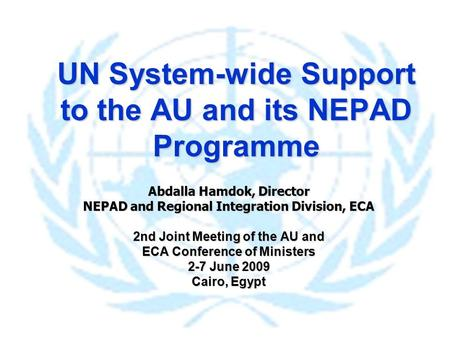 UN System-wide Support to the AU and its NEPAD Programme Abdalla Hamdok, Director NEPAD and Regional Integration Division, ECA 2nd Joint Meeting of the.