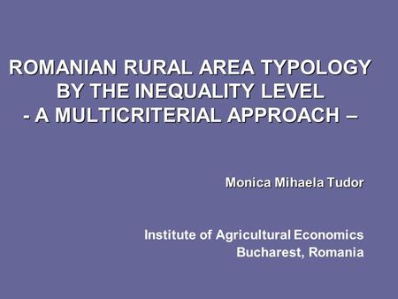ROMANIAN RURAL AREA TYPOLOGY BY THE INEQUALITY LEVEL - A MULTICRITERIAL APPROACH – Monica Mihaela Tudor Monica Mihaela Tudor Institute of Agricultural.