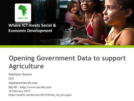 Where ICT meets Social & Economic Development Opening Government Data to support Agriculture Stéphane Boyera CEO SBC4D –