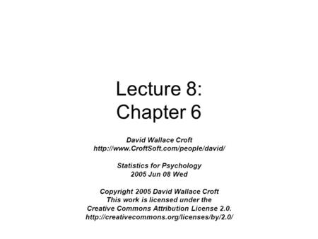 Lecture 8: Chapter 6 David Wallace Croft  Statistics for Psychology 2005 Jun 08 Wed Copyright 2005 David Wallace.