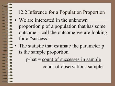 12.2 Inference for a Population Proportion We are interested in the unknown proportion p of a population that has some outcome – call the outcome we are.