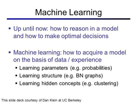 Machine Learning  Up until now: how to reason in a model and how to make optimal decisions  Machine learning: how to acquire a model on the basis of.