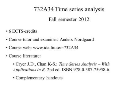 732A34 Time series analysis Fall semester 2012 6 ECTS-credits Course tutor and examiner: Anders Nordgaard Course web: www.ida.liu.se/~732A34 Course literature: