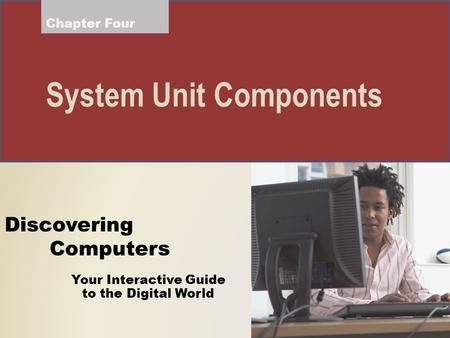 Your Interactive Guide to the Digital World Discovering Computers System Unit Components Chapter Four.