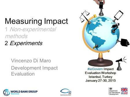 #ieGovern Impact Evaluation Workshop Istanbul, Turkey January 27-30, 2015 Measuring Impact 1 Non-experimental methods 2 Experiments Vincenzo Di Maro Development.