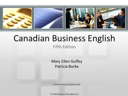 Canadian Business English Fifth Edition Mary Ellen Guffey Patricia Burke PowerPoint by Vaska Tumir © 2008 Nelson Education Ltd.