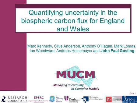 Slide 1 Marc Kennedy, Clive Anderson, Anthony O'Hagan, Mark Lomas, Ian Woodward, Andreas Heinemayer and John Paul Gosling Quantifying uncertainty in the.