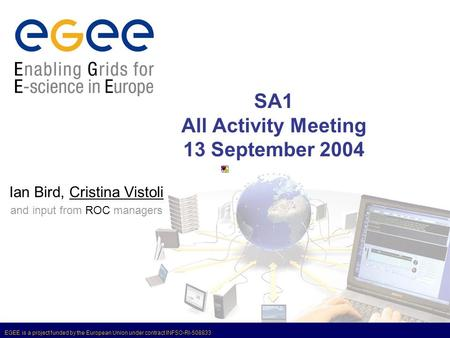 EGEE is a project funded by the European Union under contract INFSO-RI-508833 SA1 All Activity Meeting 13 September 2004 Ian Bird, Cristina Vistoli and.
