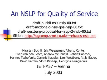 An NSLP for Quality of Service draft-buchli-nsis-nslp-00.txt draft-mcdonald-nsis-qos-nslp-00.txt draft-westberg-proposal-for-rsvpv2-nslp-00.txt Slides:
