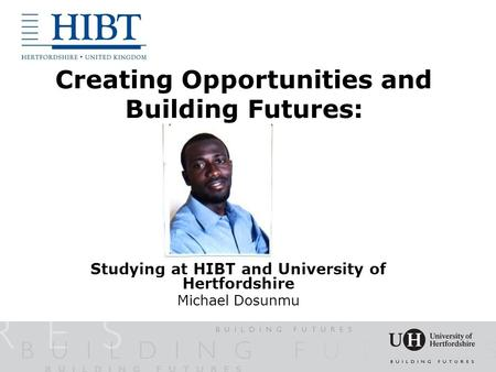 Creating Opportunities and Building Futures: Studying at HIBT and University of Hertfordshire Michael Dosunmu.