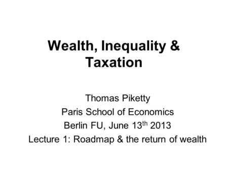 Wealth, Inequality & Taxation Thomas Piketty Paris School of Economics Berlin FU, June 13 th 2013 Lecture 1: Roadmap & the return of wealth.
