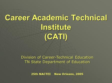 Career Academic Technical Institute (CATI) Division of Career-Technical Education TN State Department of Education 25th NACTEI New Orleans, 2005.