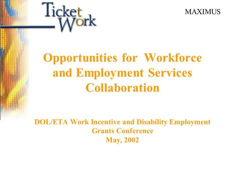 MAXIMUS Opportunities for Workforce and Employment Services Collaboration DOL/ETA Work Incentive and Disability Employment Grants Conference May, 2002.