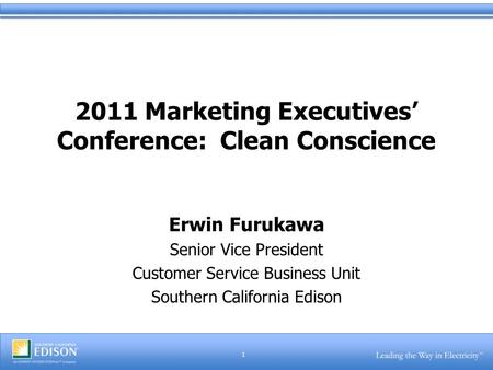 1 2011 Marketing Executives' Conference: Clean Conscience Erwin Furukawa Senior Vice President Customer Service Business Unit Southern California Edison.