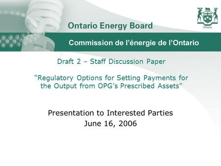 "Draft 2 – Staff Discussion Paper ""Regulatory Options for Setting Payments for the Output from OPG's Prescribed Assets"" Presentation to Interested Parties."