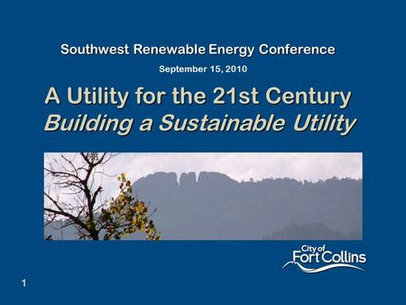 1 Southwest Renewable Energy Conference A Utility for the 21st Century Building a Sustainable Utility September 15, 2010.