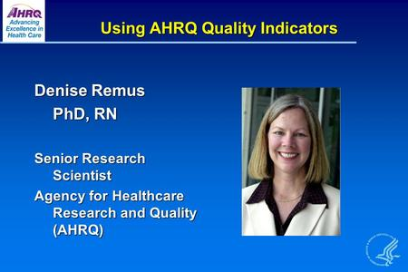 Using AHRQ Quality Indicators Denise Remus PhD, RN Senior Research Scientist Agency for Healthcare Research and Quality (AHRQ)