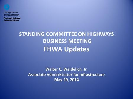 STANDING COMMITTEE ON HIGHWAYS BUSINESS MEETING FHWA Updates Walter C. Waidelich, Jr. Associate Administrator for Infrastructure May 29, 2014.