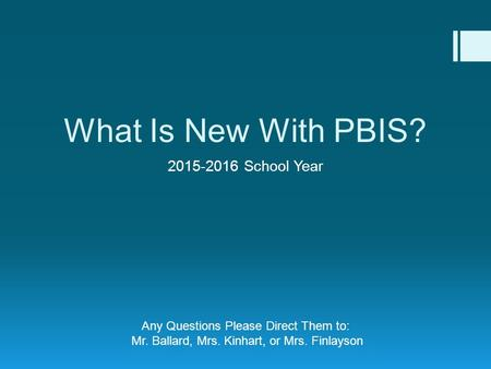 What Is New With PBIS? 2015-2016 School Year Any Questions Please Direct Them to: Mr. Ballard, Mrs. Kinhart, or Mrs. Finlayson.