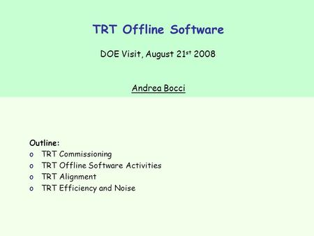 TRT Offline Software DOE Visit, August 21 st 2008 Outline: oTRT Commissioning oTRT Offline Software Activities oTRT Alignment oTRT Efficiency and Noise.