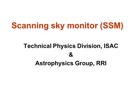 Scanning sky monitor (SSM) Technical Physics Division, ISAC & Astrophysics Group, RRI.
