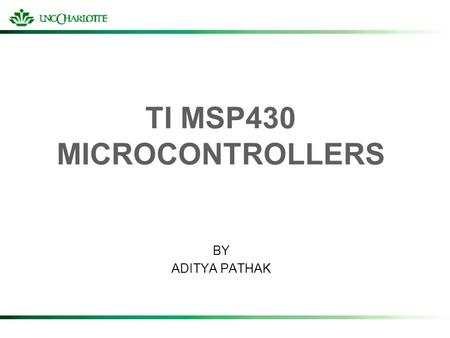 TI MSP430 MICROCONTROLLERS BY ADITYA PATHAK. THE MSP FAMILY Ultra-low power; mixed signal processors Widely used in battery operated applications Uses.