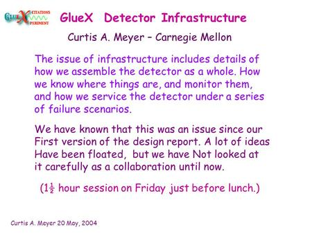 Curtis A. Meyer 20 May, 2004 GlueX Detector Infrastructure The issue of infrastructure includes details of how we assemble the detector as a whole. How.