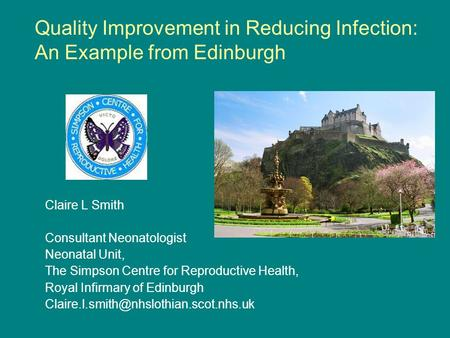 Quality Improvement in Reducing Infection: An Example from Edinburgh Claire L Smith Consultant Neonatologist Neonatal Unit, The Simpson Centre for Reproductive.