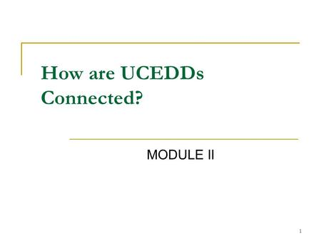 1 MODULE II How are UCEDDs Connected?. 2 Topics of Presentation 1. Administration on Developmental Disabilities (ADD) 2. Association of University Centers.