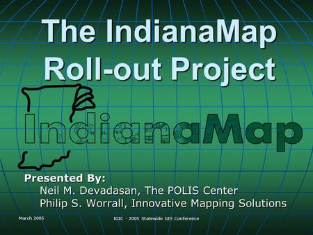 March 2005 IGIC - 2005 Statewide GIS Conference The IndianaMap Roll-out Project Presented By: Neil M. Devadasan, The POLIS Center Philip S. Worrall, Innovative.