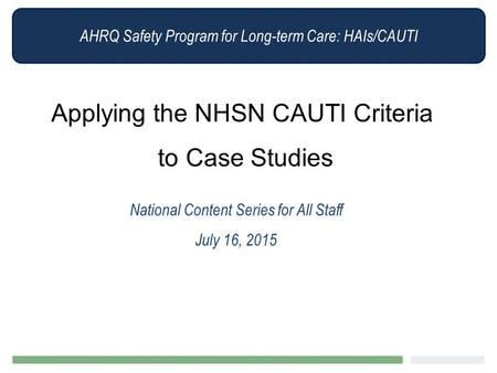 AHRQ Safety Program for Long-term Care: HAIs/CAUTI Applying the NHSN CAUTI Criteria to Case Studies National Content Series for All Staff July 16, 2015.