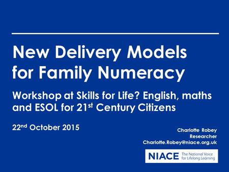 New Delivery Models for Family Numeracy Charlotte Robey Researcher Workshop at Skills for Life? English, maths and ESOL for.