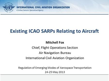 Page 1 Existing ICAO SARPs Relating to Aircraft Mitchell Fox Chief, Flight Operations Section Air Navigation Bureau International Civil Aviation Organization.