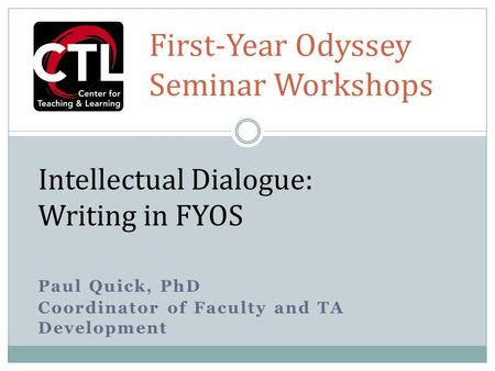 Paul Quick, PhD Coordinator of Faculty and TA Development Intellectual Dialogue: Writing in FYOS First-Year Odyssey Seminar Workshops.