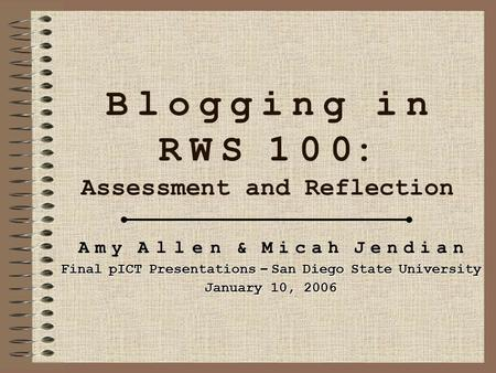 B l o g g i n g i n R W S 1 0 0: Assessment and Reflection A m y A l l e n & M i c a h J e n d i a n Final pICT Presentations – San Diego State University.