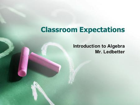 Classroom Expectations Introduction to Algebra Mr. Ledbetter.