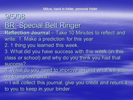9/5/08 BR: Special Bell Ringer Reflection Journal – Take 10 Minutes to reflect and write: 1. Make a prediction for this year 2. 1 thing you learned this.