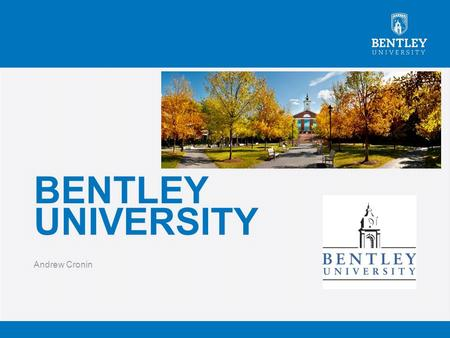 BENTLEY UNIVERSITY Andrew Cronin. QUICK FACTS  Student population of 4,168 undergraduates  Average class side of 26  82% of faculty hold a Doctrine.