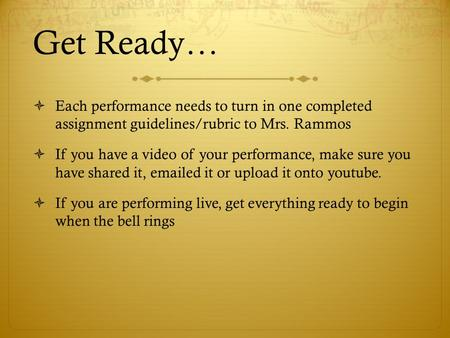 Get Ready…  Each performance needs to turn in one completed assignment guidelines/rubric to Mrs. Rammos  If you have a video of your performance, make.