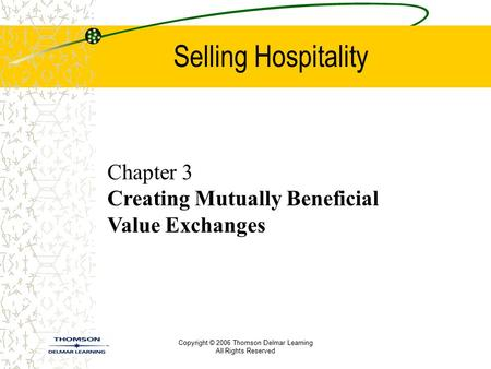 Copyright © 2006 Thomson Delmar Learning All Rights Reserved Selling Hospitality Chapter 3 Creating Mutually Beneficial Value Exchanges.