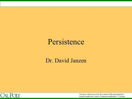 Persistence Dr. David Janzen Except as otherwise noted, the content of this presentation is licensed under the Creative Commons Attribution 2.5 License.