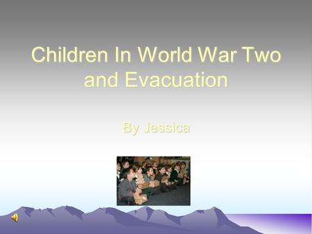 Children In World War Two and Evacuation By Jessica.