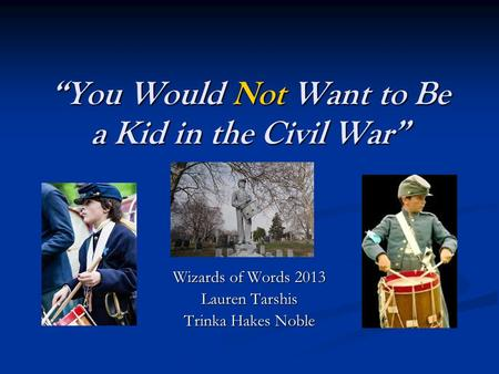 """You Would Not Want to Be a Kid in the Civil War"" Wizards of Words 2013 Lauren Tarshis Trinka Hakes Noble."