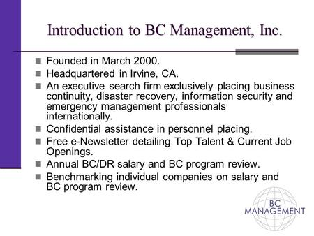 Introduction to BC Management, Inc. Founded in March 2000. Headquartered in Irvine, CA. An executive search firm exclusively placing business continuity,