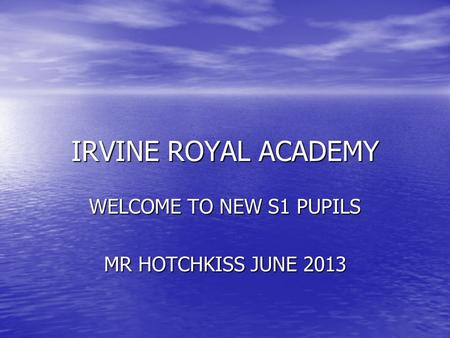IRVINE ROYAL ACADEMY WELCOME TO NEW S1 PUPILS MR HOTCHKISS JUNE 2013.